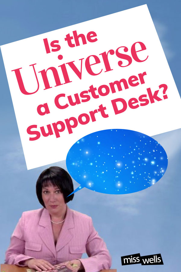Is the Universe a Customer Support Desk?